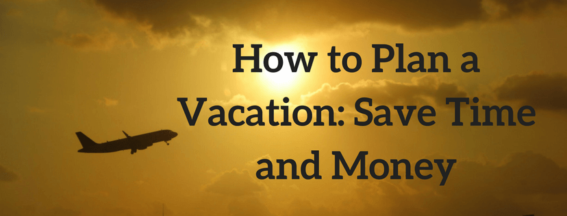 How to Plan a Vacation: Save time and Money